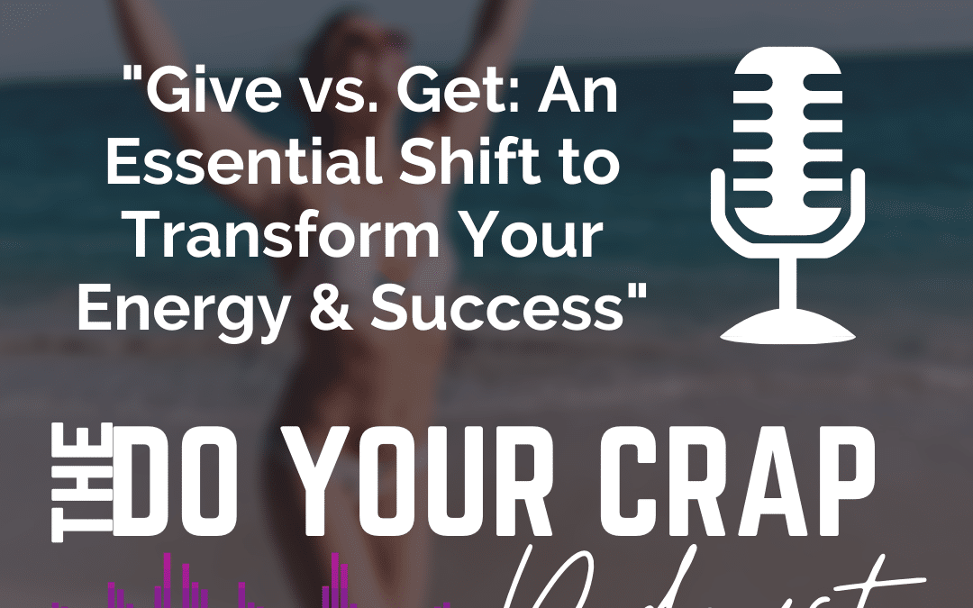 Give vs. Get: An Essential Shift to Transform Your Energy & Success
